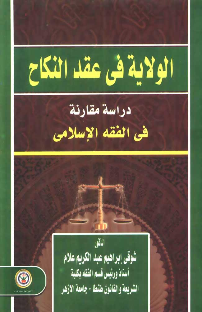 الولاية في عقد النكاح- دراسة مقارنة في الفقه الإسلامي